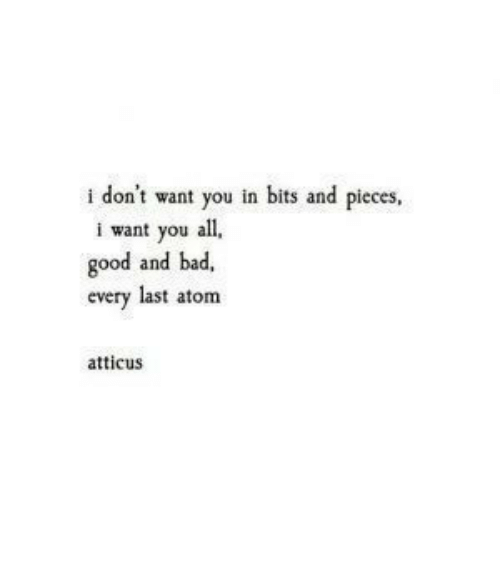 atticus: don't want you in bits and pieces,  i want you all  good and bad,  every last atom  atticus
