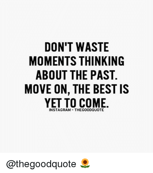 Memes, 🤖, and Move: DON'T WASTE  MOMENTS THINKING  ABOUT THE PAST.  MOVE ON, THE BEST IS  YET TO COME.  INSTAGRAM THEGOODQUOTE @thegoodquote 🌻