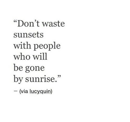 """Sunrise: """"Don't waste  sunsets  with people  who will  be gone  by sunrise.""""  (via lucyquin)"""