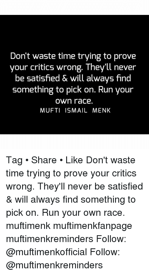 Memes, Run, and Time: Don't waste time trying to prove  your critics wrong. They'll never  be satisfied & will always find  something to pick on. Run your  own race.  MUFTI ISMAIL MENK Tag • Share • Like Don't waste time trying to prove your critics wrong. They'll never be satisfied & will always find something to pick on. Run your own race. muftimenk muftimenkfanpage muftimenkreminders Follow: @muftimenkofficial Follow: @muftimenkreminders