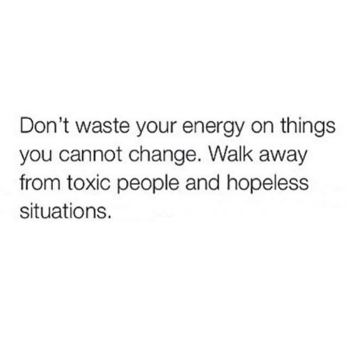 Toxic People: Don't waste your energy on things  you cannot change. Walk away  from toxic people and hopeless  situations