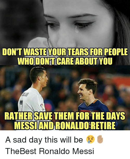 Memes, Messi, and Ronaldo: DON'T WASTE YOUR TEARS FOR PEOPLE  WHODON T CAREABOUT YOU  RATHERSAVE THEMFORTHE DAYS  MESSIAND RONALDO RETIRE A sad day this will be 😢✋🏽 TheBest Ronaldo Messi