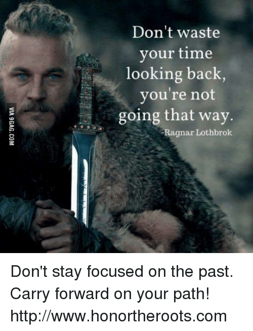 Ragnar Lothbrok: Don't waste  your time  looking back  you're noft  going that way.  Ragnar Lothbrok Don't stay focused on the past. Carry forward on your path!  http://www.honortheroots.com