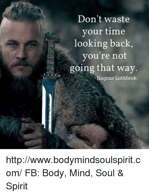 Ragnar Lothbrok: Don't waste  your time  looking back,  you're not  a going that way.  Ragnar Lothbrok http://www.bodymindsoulspirit.com/ FB: Body, Mind, Soul & Spirit