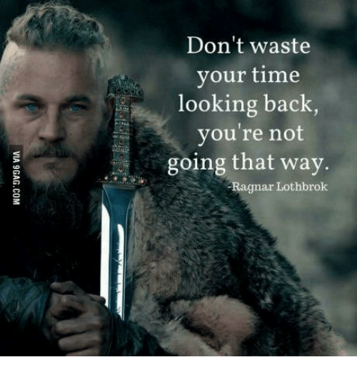 Ragnar Lothbrok Beard: Don't waste  your time  looking back,  you're not  going that way.  -Ragnar Lothbrok