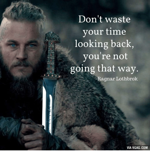 Ragnar Lothbrok Beard: Don't waste  your time  looking back,  you're not  going that way.  -Ragnar Lothbrok  VIA 9GAG.COM