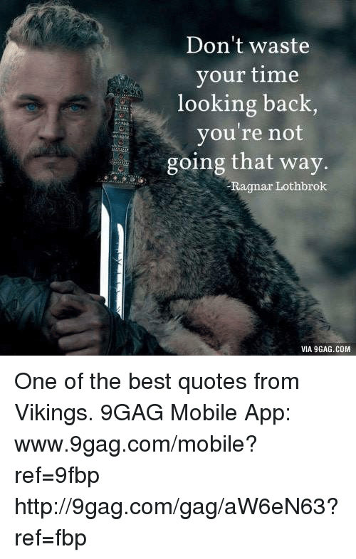 ragnar: Don't waste  your time  looking back,  you're not  going that way.  Ragnar Lothbrok  VIA 9GAG.COM One of the best quotes from Vikings. 9GAG Mobile App: www.9gag.com/mobile?ref=9fbp  http://9gag.com/gag/aW6eN63?ref=fbp
