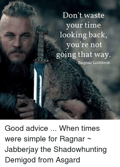 Ragnar Lothbrok: Don't waste  your time  looking back  you're not  going that way  Ragnar  Lothbrok Good advice ...  When times were simple for Ragnar   ~ Jabberjay the Shadowhunting Demigod from Asgard