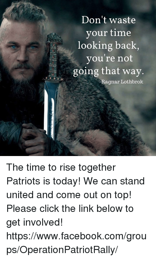 Ragnar Lothbrok: Don't waste  your time  looking back,  you're not  going that way.  Ragnar Lothbrok The time to rise together Patriots is today! We can stand united and come out on top! Please click the link below to get involved!  https://www.facebook.com/groups/OperationPatriotRally/