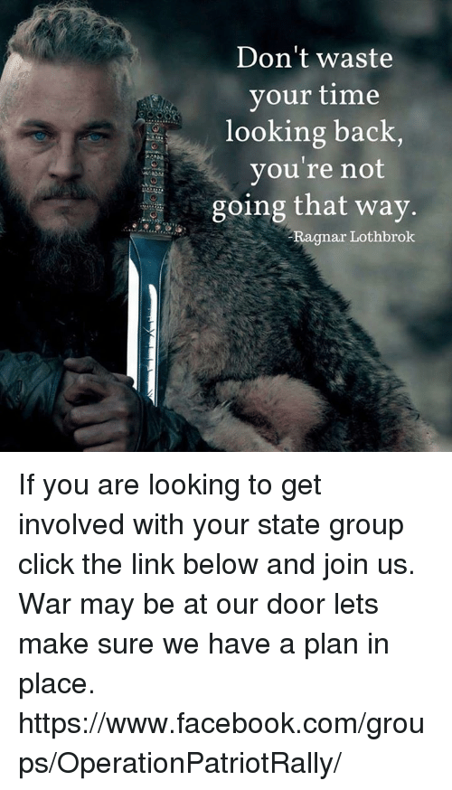 Ragnar Lothbrok: Don't waste  your time  looking back,  you're not  going that way.  Ragnar Lothbrok If you are looking to get involved with your state group click the link below and join us. War may be at our door lets make sure we have a plan in place.  https://www.facebook.com/groups/OperationPatriotRally/