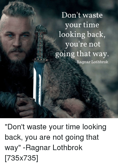 Ragnar Lothbrok: Don't waste  your time  looking back,  you're not  going that way  4ゾ  Ragnar Lothbrok