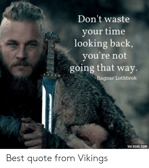 ragnar: Don't waste  your time  looking back  you're not  going that way.  Ragnar Lothbrok  VIA 9GAG.COM Best quote from Vikings