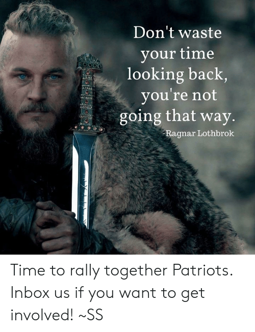 Memes, Patriotic, and Inbox: Don't waste  your time  looking back  you're not  going that way  Ragnar Lothbrok Time to rally together Patriots. Inbox us if you want to get involved!   ~SS