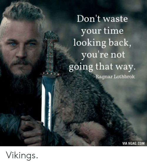 ragnar: Don't waste  your time  looking back  you're not  going that way.  Ragnar Lothbrok  VIA 9GAG.COM Vikings.