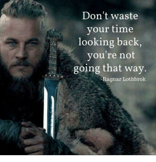 Ragnar Lothbrok: Don't waste  your time  looking back,  you're not  ing that way  Ragnar Lothbrok