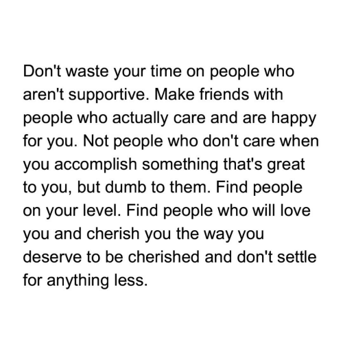dont waste your time: Don't waste your time on people who  aren't supportive. Make friends with  people who actually care and are happy  for you. Not people who don't care when  you accomplish something that's great  to you, but dumb to them. Find people  on your level. Find people who will love  you and cherish you the way you  deserve to be cherished and don't settle  for anything less
