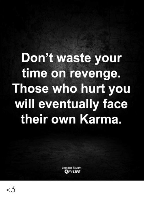 dont waste your time: Don't waste your  time on revenge.  Those who hurt you  will eventually face  their own Karma.  Lessons Taught  By LIFE <3