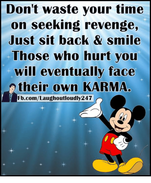 Memes, Revenge, and 🤖: Don't waste your time  on seeking revenge,  Just sit back & smile  Those who hurt you  will eventually face  their own KARMA  Fb.com/Laughoutloudly247
