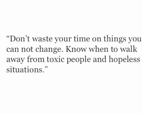 "dont waste your time: ""Don't waste your time on things you  can not change. Know when to walk  away from toxic people and hopeless  situations."""