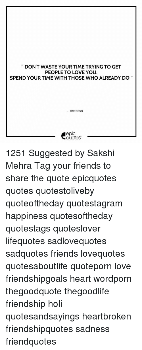 Memes, 🤖, and Epic: DON'T WASTE YOUR TIME TRYING TO GET  PEOPLE TO LOVE YOU.  SPEND YOUR TIME WITH THOSE WHO ALREADY DO  UNKNOWN  epIC  quotes 1251 Suggested by Sakshi Mehra Tag your friends to share the quote epicquotes quotes quotestoliveby quoteoftheday quotestagram happiness quotesoftheday quotestags quoteslover lifequotes sadlovequotes sadquotes friends lovequotes quotesaboutlife quoteporn love friendshipgoals heart wordporn thegoodquote thegoodlife friendship holi quotesandsayings heartbroken friendshipquotes sadness friendquotes