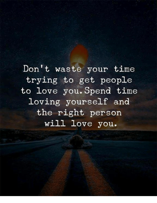 dont waste your time: Don't waste your time  trying to get people  to love you. Spend time  loving yourself and  the right person  will love you.