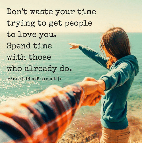 memes: Don't waste your time  trying to get people  to love you.  Spend time  with those  who already do.  e P e aceful Min d Peace feu Life
