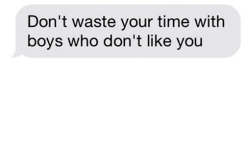 dont waste your time: Don't waste your time with  boys who don't like you