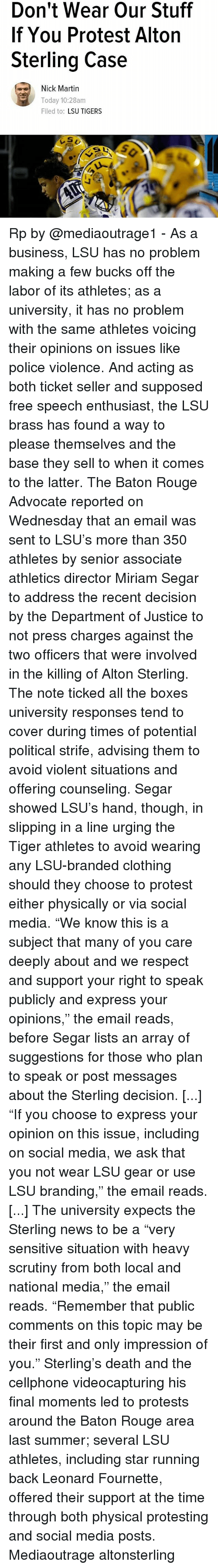 "lsu tigers: Don't Wear Our Stuff  If You Protest Alton  Sterling Case  Nick Martin  Today 10:28am  Filed to  LSU TIGERS Rp by @mediaoutrage1 - As a business, LSU has no problem making a few bucks off the labor of its athletes; as a university, it has no problem with the same athletes voicing their opinions on issues like police violence. And acting as both ticket seller and supposed free speech enthusiast, the LSU brass has found a way to please themselves and the base they sell to when it comes to the latter. The Baton Rouge Advocate reported on Wednesday that an email was sent to LSU's more than 350 athletes by senior associate athletics director Miriam Segar to address the recent decision by the Department of Justice to not press charges against the two officers that were involved in the killing of Alton Sterling. The note ticked all the boxes university responses tend to cover during times of potential political strife, advising them to avoid violent situations and offering counseling. Segar showed LSU's hand, though, in slipping in a line urging the Tiger athletes to avoid wearing any LSU-branded clothing should they choose to protest either physically or via social media. ""We know this is a subject that many of you care deeply about and we respect and support your right to speak publicly and express your opinions,"" the email reads, before Segar lists an array of suggestions for those who plan to speak or post messages about the Sterling decision. [...] ""If you choose to express your opinion on this issue, including on social media, we ask that you not wear LSU gear or use LSU branding,"" the email reads. [...] The university expects the Sterling news to be a ""very sensitive situation with heavy scrutiny from both local and national media,"" the email reads. ""Remember that public comments on this topic may be their first and only impression of you."" Sterling's death and the cellphone videocapturing his final moments led to protests around the Baton Rouge area last summer; several LSU athletes, including star running back Leonard Fournette, offered their support at the time through both physical protesting and social media posts. Mediaoutrage altonsterling"
