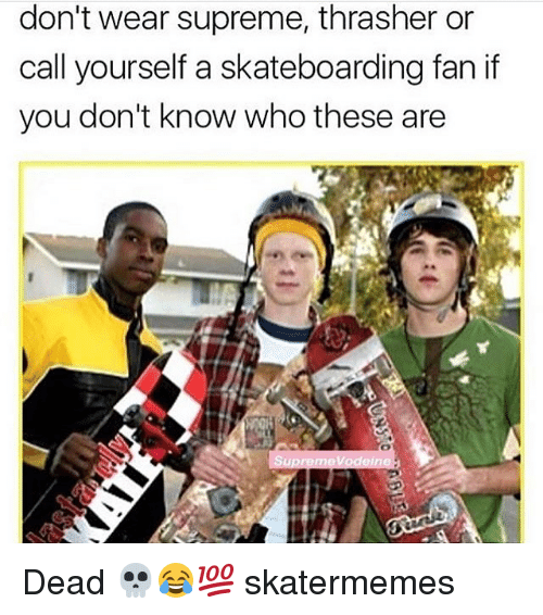 Supreme, Skate, and Who: don't wear supreme, thrasher or  call yourself a skateboarding fan if  you don't know who these are Dead 💀😂💯 skatermemes