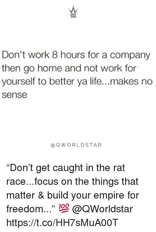 """Empire, Life, and Work: Don't work 8 hours for a company  then go home and not work for  yourself to better ya life...makes no  sense  @QWORLDSTAR """"Don't get caught in the rat race...focus on the things that matter & build your empire for freedom..."""" 💯 @QWorldstar https://t.co/HH7sMuA00T"""