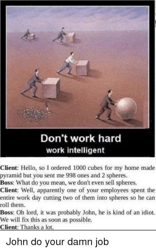 cubes: Don't work hard  work intelligent  Client: Hello, so I ordered 1000 cubes for my home made  pyramid but you sent me 998 ones and 2 spheres  Boss: What do you mean, we don't even sell spheres.  Client: Well, apparently one of your employees spent the  entire work day cutting two of them into spheres so he can  roll them  Boss: Oh lord, it was probably John, he is kind of an idiot.  We will fix this as soon as possible.  Client: Thanks a lot John do your damn job