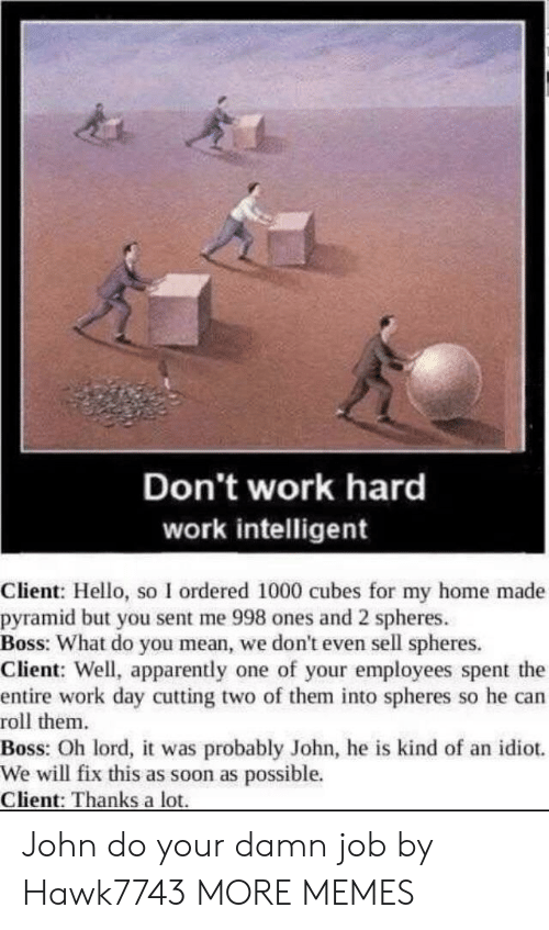 cubes: Don't work hard  work intelligent  Client: Hello, so I ordered 1000 cubes for my home made  pyramid but you sent me 998 ones and 2 spheres  Boss: What do you mean, we don't even sell spheres.  Client: Well, apparently one of your employees spent the  entire work day cutting two of them into spheres so he can  roll them  Boss: Oh lord, it was probably John, he is kind of an idiot.  We will fix this as soon as possible.  Client: Thanks a lot John do your damn job by Hawk7743 MORE MEMES
