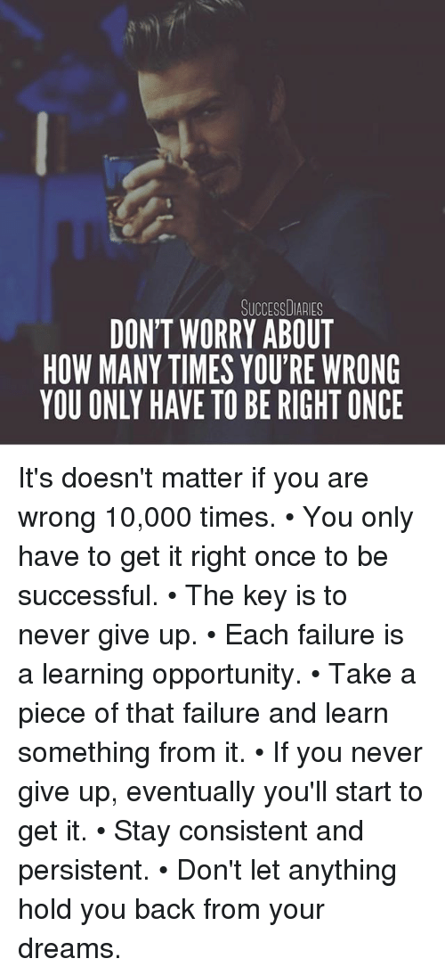 How Many Times, Memes, and Opportunity: DON'T WORRY ABOUT  HOW MANY TIMES YOU'RE WRONG  YOU ONLY HAVE TO BE RIGHT ONCE It's doesn't matter if you are wrong 10,000 times. • You only have to get it right once to be successful. • The key is to never give up. • Each failure is a learning opportunity. • Take a piece of that failure and learn something from it. • If you never give up, eventually you'll start to get it. • Stay consistent and persistent. • Don't let anything hold you back from your dreams.