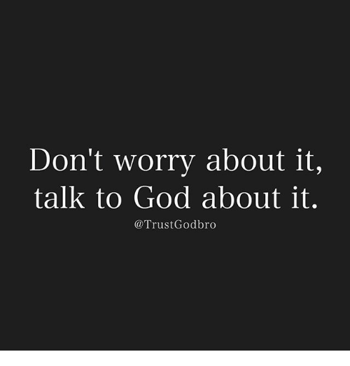 don t worry about it Don't stop worrying about it worry that you're not gonna worry about it now that  the word worry doesn't even sound like a word anymorehope this helps.