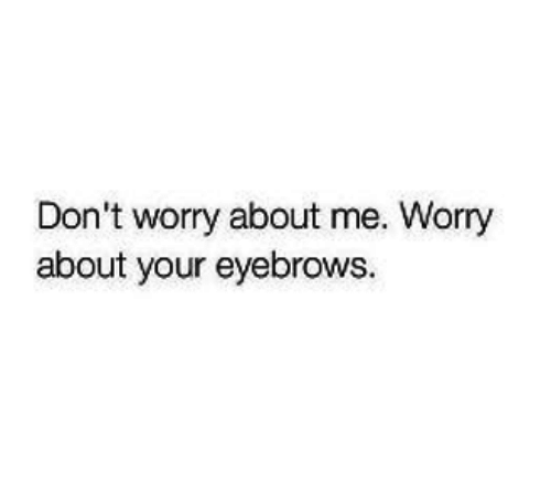 eyebrows: Don't worry about me. Worry  about your eyebrows.
