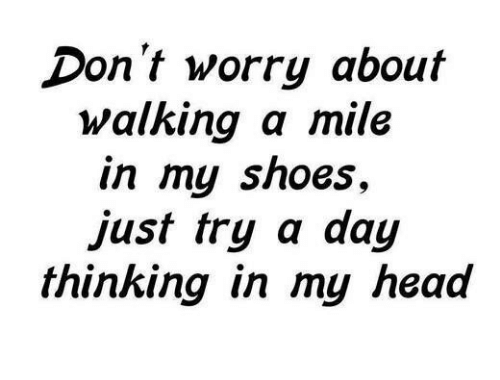 in-my-shoes: Don't worry about  walking a mile  in my shoes  just try a day  thinking in my head