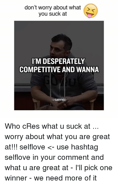 You Sucks: don't worry about what  you suck at  IM DESPERATELY  COMPETITIVE AND WANNA  GARYVEE Who cRes what u suck at ... worry about what you are great at!!! selflove <- use hashtag selflove in your comment and what u are great at - I'll pick one winner - we need more of it