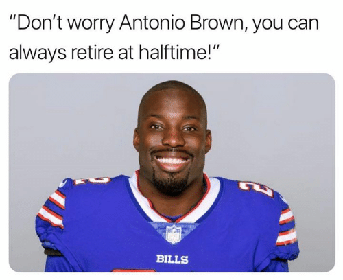 """Antonio Brown: """"Don't worry Antonio Brown, you can  always retire at halftime!""""  BILLS"""