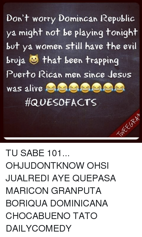 Memes, 🤖, and The Evil: Don't worry Domincan Republic  ya might not be playing tonight  but ya women still have the evil  bruja  that been trapping  Puerto Rican men since Jesus  Was altye  QUESOFACTS TU SABE 101... OHJUDONTKNOW OHSI JUALREDI AYE QUEPASA MARICON GRANPUTA BORIQUA DOMINICANA CHOCABUENO TATO DAILYCOMEDY