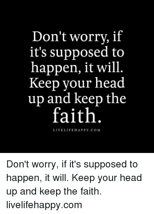 Keep The Faith: Don't worry, if  it's supposed to  happen, it will.  Keep your head  up and keep the  faith.  LIVE LIFE HAPPY COM Don't worry, if it's supposed to happen, it will. Keep your head up and keep the faith. livelifehappy.com