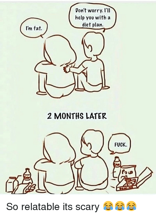 Im Fat: Don't worry. I'lI  help you with a  diet plan.  I'm fat.  2 MONTHS LATER  FUCK. So relatable its scary 😂😂😂