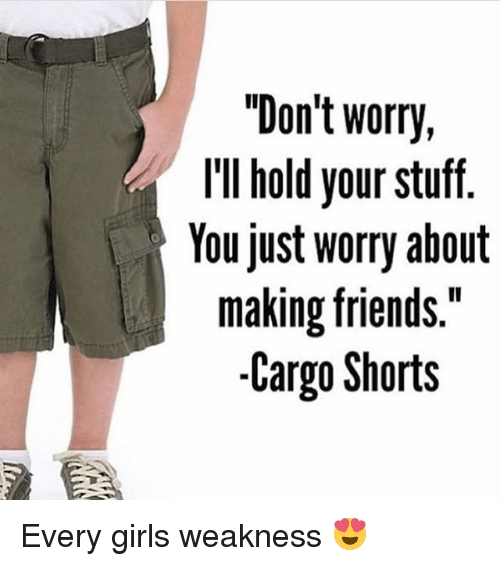 "Girl Weakness: ""Don't worry,  I'll hold your stuff  You just worry about  making friends.  -Cargo Shorts Every girls weakness 😍"