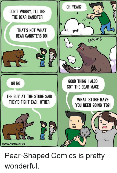 Memes, Yeah, and Bear: DON'T WORRY, ILL USE  THE BEAR CANISTER!  THAT'S NOT WHAT  BEAR CANISTERS DO!  OH NO  THE GUY AT THE STORE SAID  THEYD FIGHT EACH OTHER  PEARSHAPEDCOMICSCoM.  OH YEAH?  Roof  GRAAAR  GOOD THING I ALSO  GOT THE BEAR MACE  WHAT STORE HAVE  YOU BEEN GOING TO?! Pear-Shaped Comics is pretty wonderful.