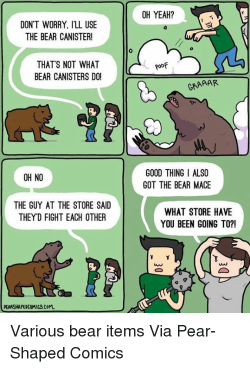 Dank, Yeah, and Bear: DON'T WORRY, ILL USE  THE BEAR CANISTER!  THAT'S NOT WHAT  BEAR CANISTERS DO!  OH NO  THE GUY AT THE STORE SAID  THEYD FIGHT EACH OTHER  PEARSHAPEPCOMICSCoM.  OH YEAH?  Roof  GRAAAR  GOOD THING I ALSO  GOT THE BEAR MACE  WHAT STORE HAVE  YOU BEEN GOING TO?!  Y Y Various bear items  Via Pear-Shaped Comics