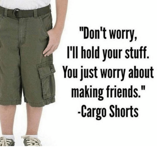 """Friends, Stuff, and Cargo Shorts: """"Don't worry,  llIl hold your stuff.  Youjust worry about  making friends.""""  -Cargo Shorts"""