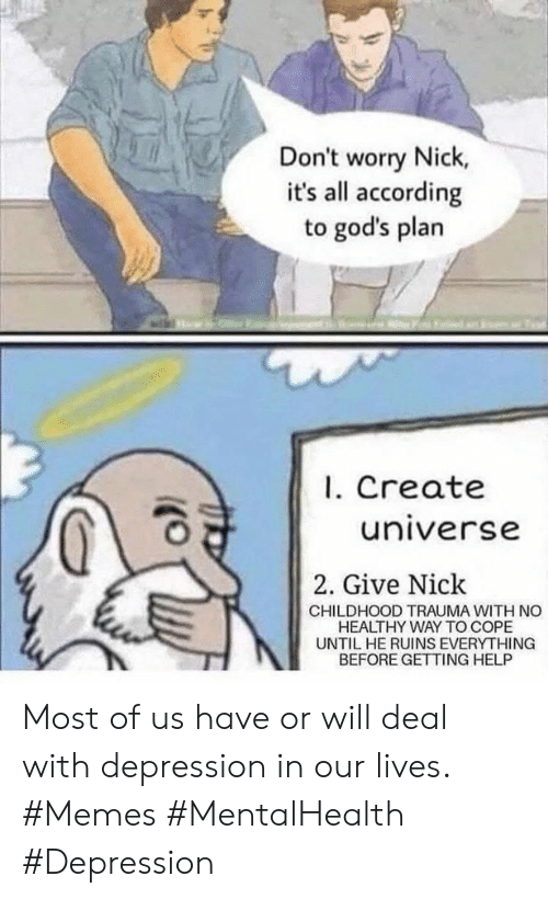cope: Don't worry Nick,  it's all according  to god's plan  I. Create  universe  2. Give Nick  CHILDHOOD TRAUMA WITH NO  HEALTHY WAY TO COPE  UNTIL HE RUINS EVERYTHING  BEFORE GETTING HELP Most of us have or will deal with depression in our lives. #Memes #MentalHealth #Depression