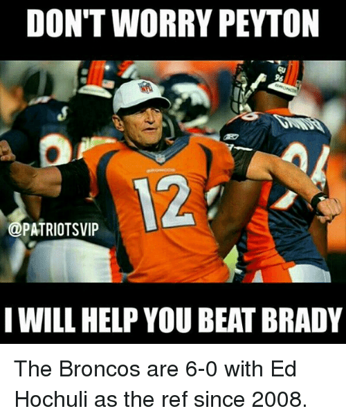Ed Hochuli: DON'T WORRY PEYTON  PATRIOTS VIP  IWILL HELP YOU BEATBRADY The Broncos are 6-0 with Ed Hochuli as the ref since 2008.