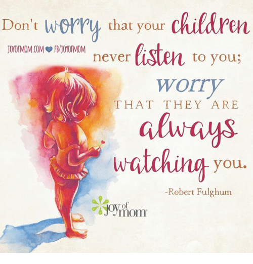 Children, Memes, and Never: Don't worry that your  children  JOYOFMOMCOM FRAJOYOf MOM  to you  never  Worry  THAT THEY ARE  always  watching you  Robert Fulghum