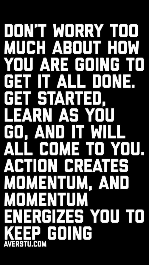 Keep Going: DON'T WORRY TOO  MUCH ABOUT HOW  YOU ARE GOING TO  GET IT ALL DONE.  GET STARTED,  LEARN AS YOU  GO, AND IT WILL  ALL COME TO YOU.  ACTION CREATES  MOMENTUM, AND  MOMENTUM  ENERGIZES YOU TO  KEEP GOING  AVERSTU.COM