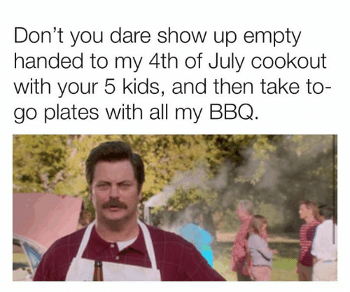 bbq: Don't you dare show up empty  handed to my 4th of July cookout  with your 5 kids, and then take to-  go plates with all my BBQ.